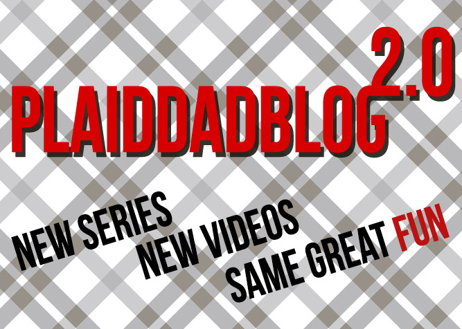 PlaidDadBlog2.0 - New Series, New Videoas, Same Great Fun - PlaidDadBlog.com