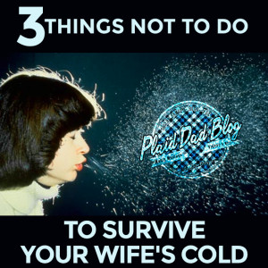 Three Things Not to Do to Survive Your Wife's Cold