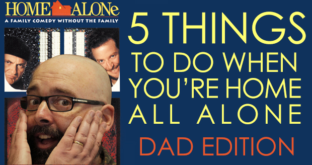 Five Things to Do When You're Home Alone [Dad Edition] at PlaidDadBlog.com