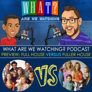 Mini Episode: Preview Full House VS Fuller House - WhatAreWeWatching podcast