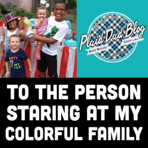 To the Person Staring at My Colorful Family - PlaidDadBlog.com White Dad, Black Kids