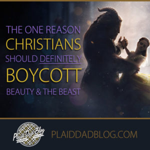 The One Reason Christians Should Boycott 'Beauty and the Beast' - PlaidDadBlog