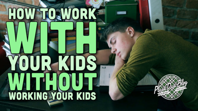 How to work WITH your kids, without WORKING your kids - PlaidDadBlog (working with children)